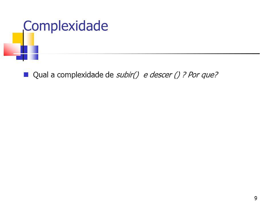 9 Complexidade Qual a complexidade de subir() e descer () ? Por que?