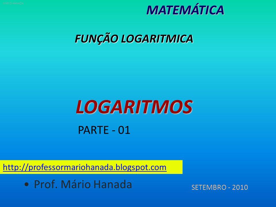 FUNÇÃO LOGARITMICA MATEMÁTICALOGARITMOS SETEMBRO - 2010 http://professormariohanada.blogspot.com Prof. Mário Hanada MÁRIO HANADA PARTE - 01