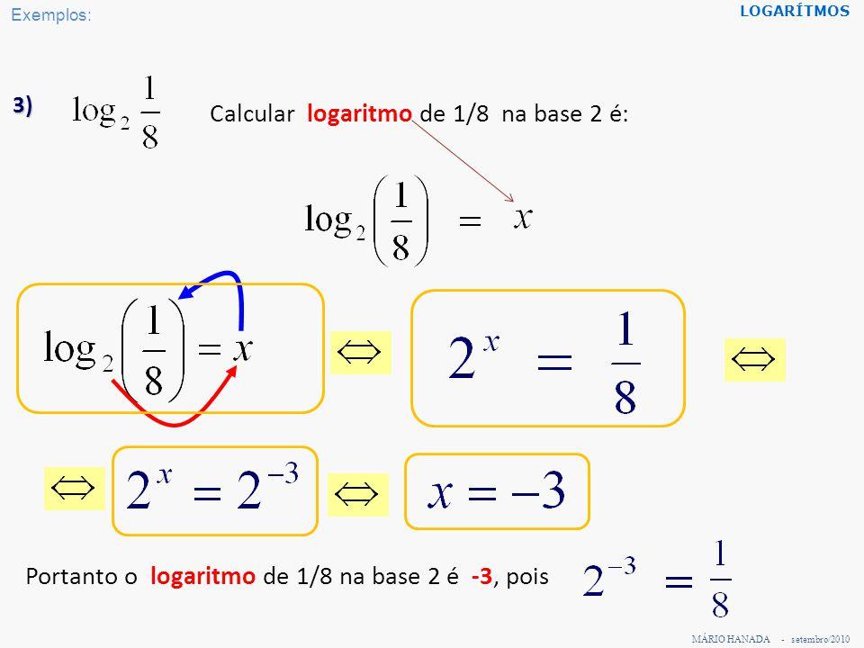 MÁRIO HANADA - setembro/2010 LOGARÍTMOS 3) Calcular logaritmo de 1/8 na base 2 é: Portanto o logaritmo de 1/8 na base 2 é -3, pois Exemplos: