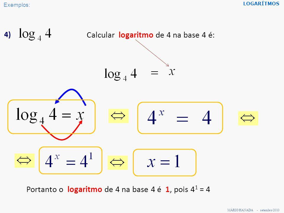 MÁRIO HANADA - setembro/2010 LOGARÍTMOS 5) Calcular logaritmo de 1 na base 9 é: Portanto o logaritmo de 1 na base 9 é 0, pois 9 0 = 1 Exemplos: