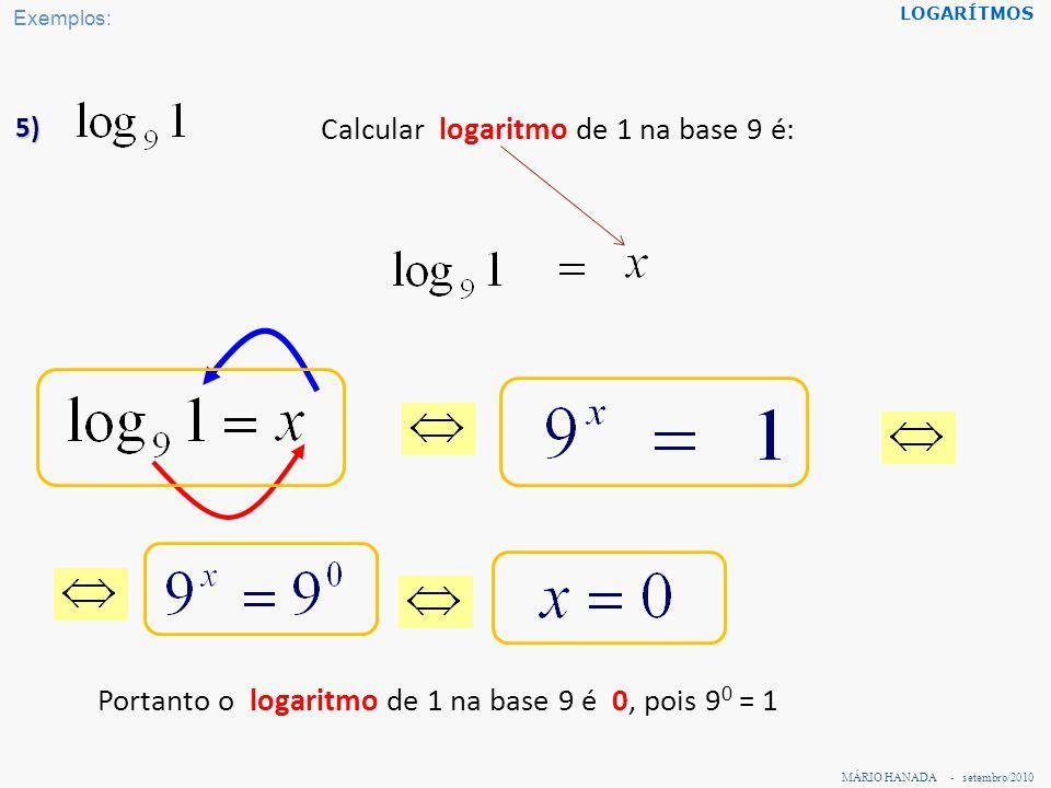 MÁRIO HANADA - setembro/2010 LOGARÍTMOS 6) Calcular logaritmo dena base 9 é: Portanto o logaritmo de na base 9 é, pois Exemplos: