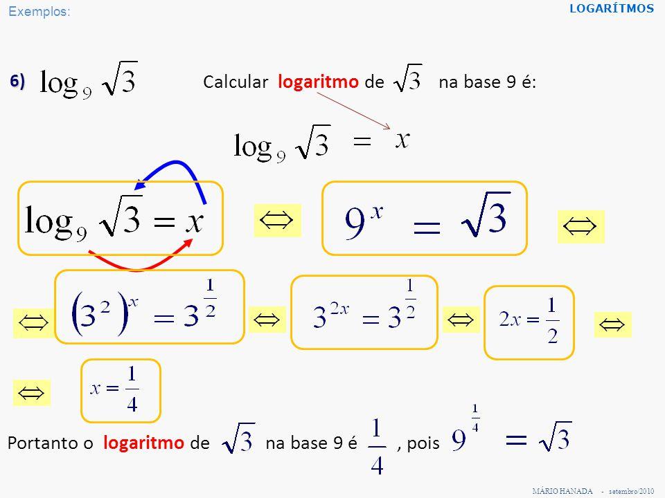 MÁRIO HANADA - setembro/2010 LOGARÍTMOS 7) Calcular logaritmo de 32 na base 1/2 é: Portanto o logaritmo de 32 na base pois é – 5, Exemplos: