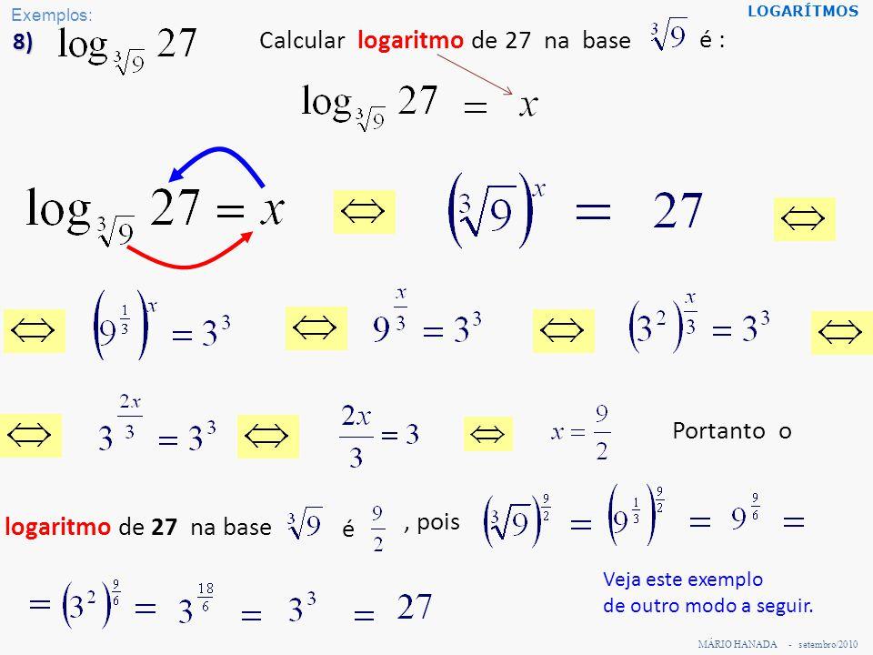 MÁRIO HANADA - setembro/2010 LOGARÍTMOS 8) Calcular logaritmo de 27 na base logaritmo de 27 na base, pois é é : Portanto o Veja este exemplo de outro