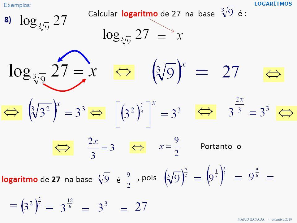 MÁRIO HANADA - setembro/2010 LOGARÍTMOS 8) Calcular logaritmo de 27 na base logaritmo de 27 na base, pois é é : Portanto o Exemplos: