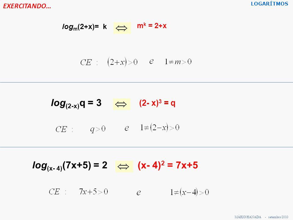 EXERCITANDO… log 10 1000 = 3 10 3 = 1000 Log 10 0,01 = -2 10 -2 = 0,01 Log 0,2 1= 0(0,2) 0 = 1 7 2 = 49log 7 49 = 2 12 2 =144log 12 144 = 2 10 7 = 10.000.000 log 10 (10.000.000 )= 7 (0,2) 2 = 0,04log 0,2 (0,04) = 2 4 -2 = 1/16Log 4 (1/16) = -2 log 7 1 = 07 0 = 1 log 2 128 = 72 7 = 128 log 100 10 = ½ 100 1/2 = 10 log 8 8 = 18 1 = 8 MÁRIO HANADA - setembro/2010 LOGARÍTMOS