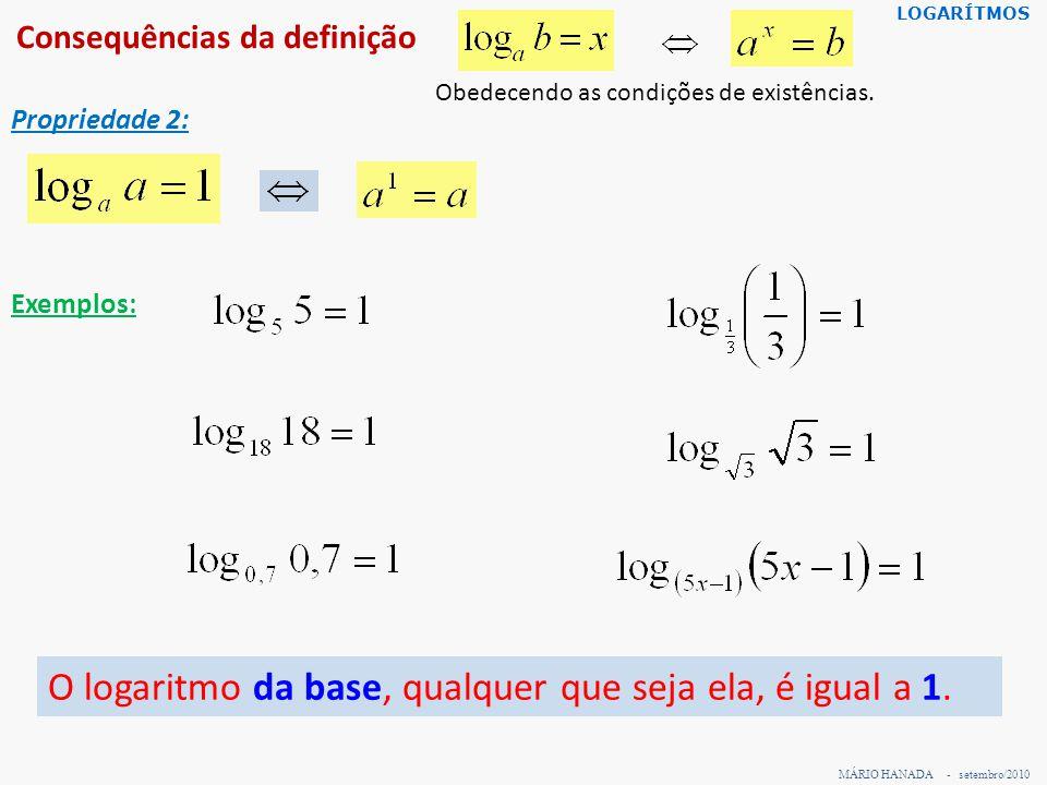 Consequências da definição MÁRIO HANADA - setembro/2010 LOGARÍTMOS Propriedade 2: Exemplos: Obedecendo as condições de existências. O logaritmo da bas