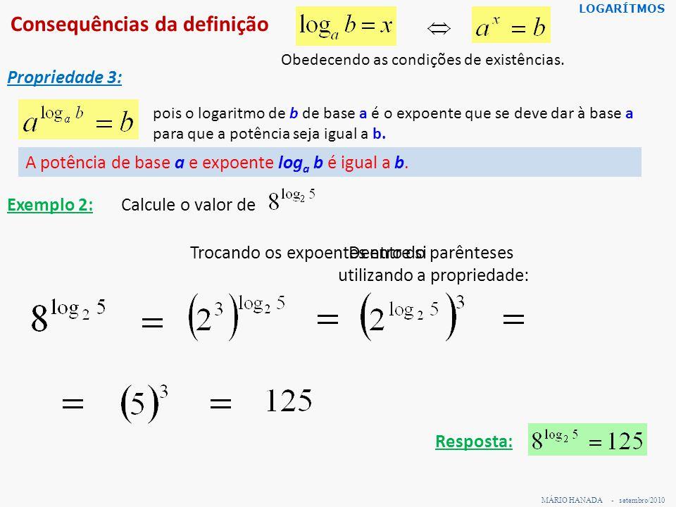 Consequências da definição MÁRIO HANADA - setembro/2010 LOGARÍTMOS Propriedade 4: pois Obedecendo as condições de existências.
