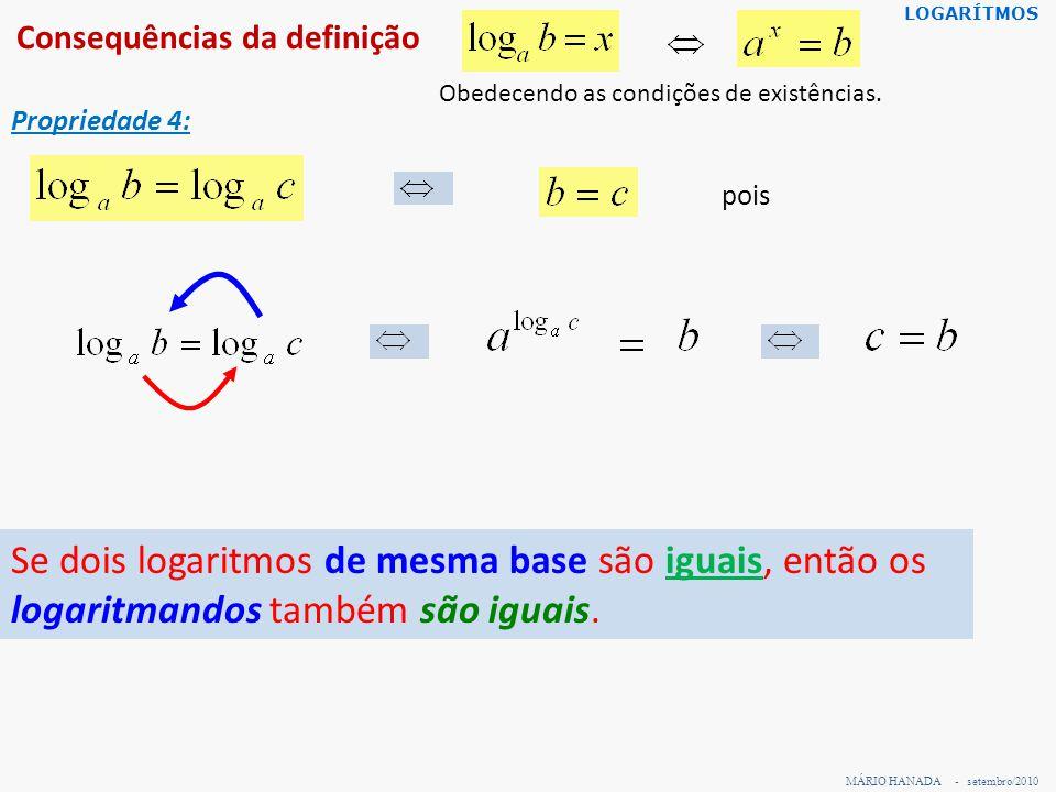 Consequências da definição MÁRIO HANADA - setembro/2010 LOGARÍTMOS Propriedade 4: pois Obedecendo as condições de existências. Se dois logaritmos de m