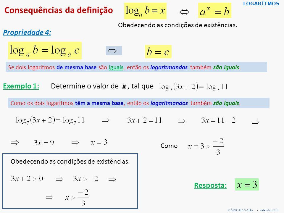 Consequências da definição MÁRIO HANADA - setembro/2010 LOGARÍTMOS Propriedade 4: Obedecendo as condições de existências. Se dois logaritmos de mesma