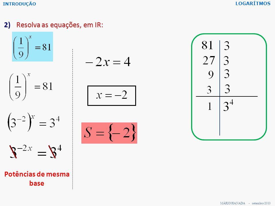 MÁRIO HANADA - setembro/2010 LOGARÍTMOS 2) Resolva as equações, em IR: Potências de mesma base INTRODUÇÃO