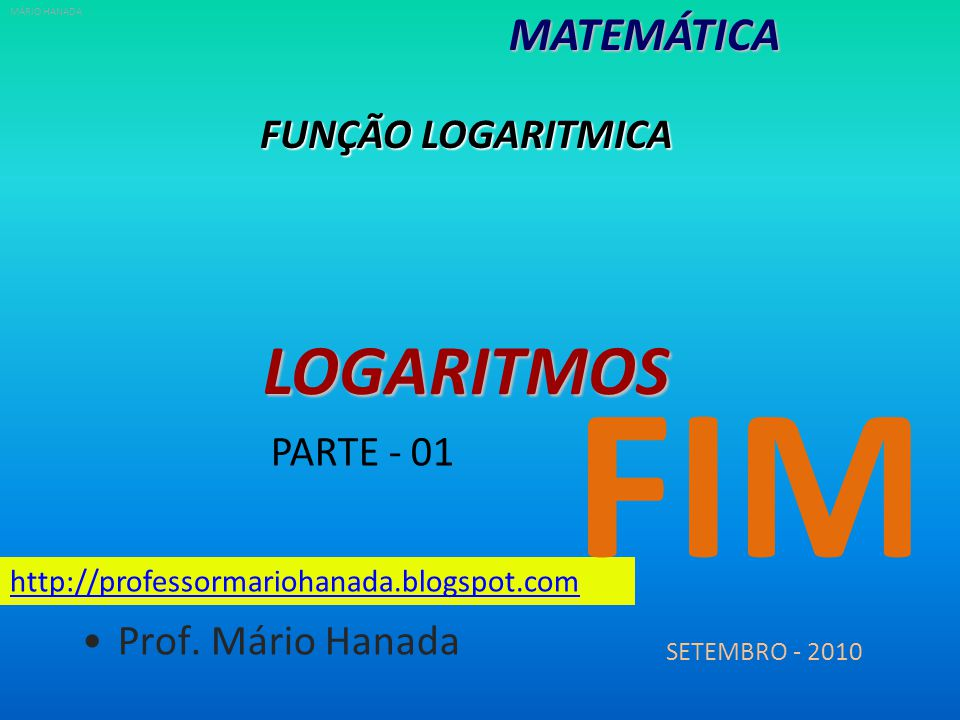 FUNÇÃO LOGARITMICA MATEMÁTICALOGARITMOS SETEMBRO - 2010 http://professormariohanada.blogspot.com Prof. Mário Hanada MÁRIO HANADA FIM PARTE - 01