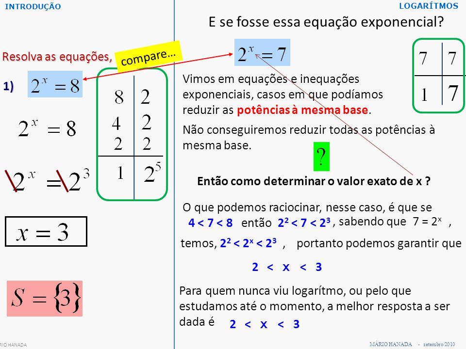 MÁRIO HANADA - setembro/2010 LOGARÍTMOS Resolva as equações, em IR: 1) MÁRIO HANADA E se fosse essa equação exponencial? Vimos em equações e inequaçõe