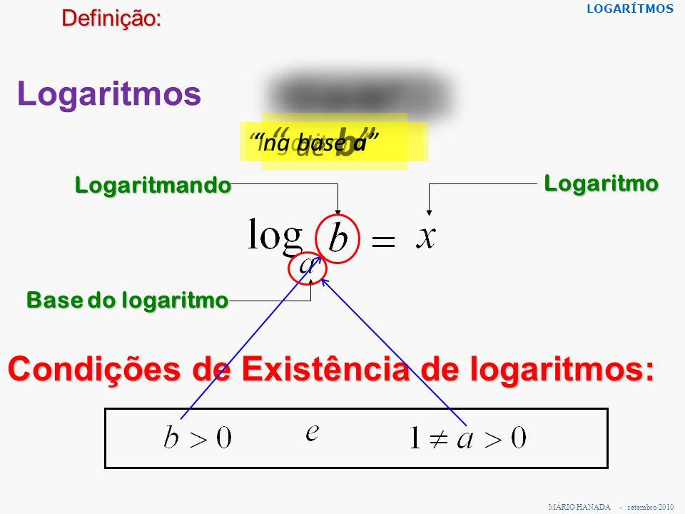 """Logaritmos Base do logaritmo Logaritmando Logaritmo Condições de Existência de logaritmos: MÁRIO HANADA - setembro/2010 LOGARÍTMOSDefinição: """"logaritm"""