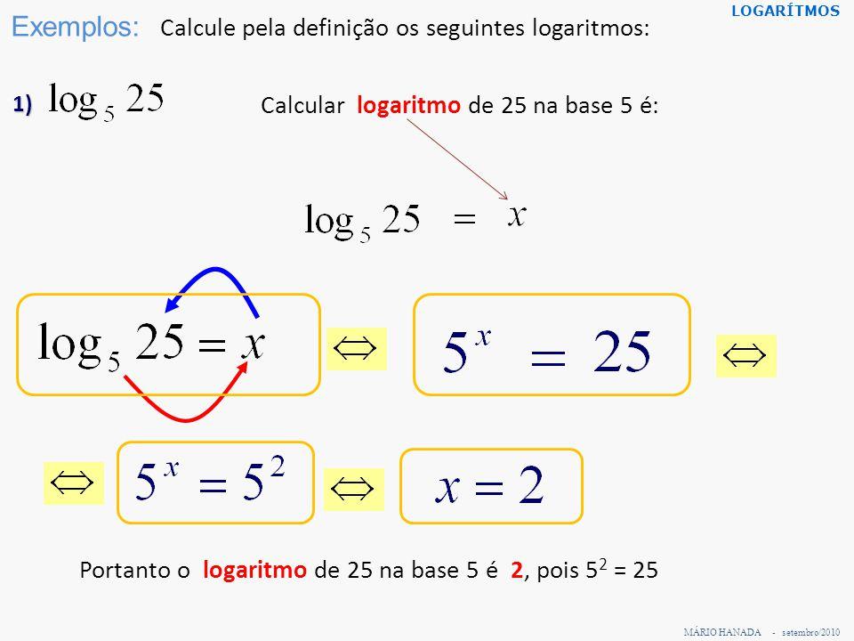 MÁRIO HANADA - setembro/2010 LOGARÍTMOS Exemplos: Calcule pela definição os seguintes logaritmos: 1) Calcular logaritmo de 25 na base 5 é: Portanto o
