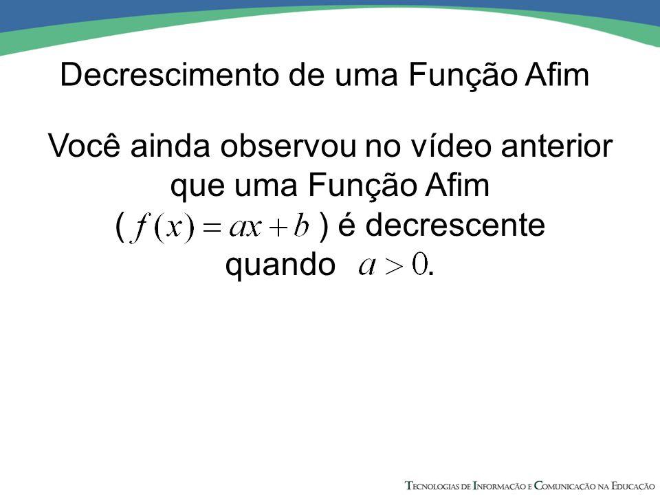 Você ainda observou no vídeo anterior que uma Função Afim ( ) é decrescente quando. Decrescimento de uma Função Afim