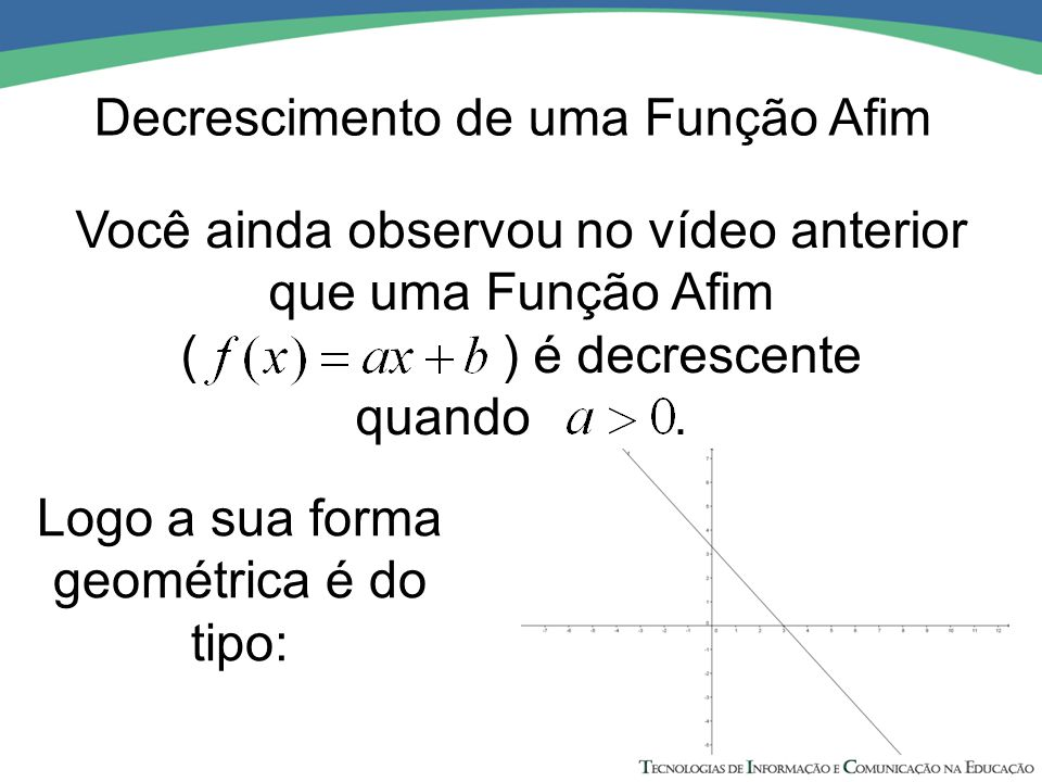 Logo a sua forma geométrica é do tipo: Você ainda observou no vídeo anterior que uma Função Afim ( ) é decrescente quando. Decrescimento de uma Função