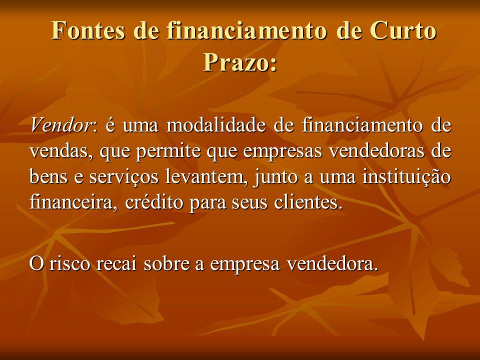 Fontes de financiamento de Curto Prazo: Fontes de financiamento de Curto Prazo: Vendor: é uma modalidade de financiamento de vendas, que permite que e
