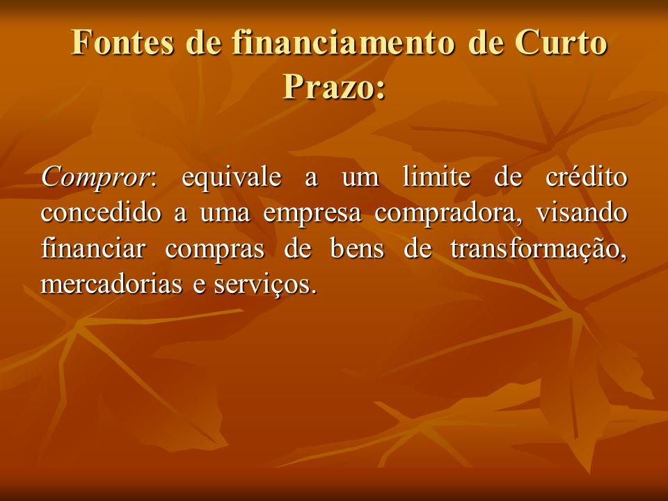Fontes de financiamento de Curto Prazo: Fontes de financiamento de Curto Prazo: Compror: equivale a um limite de crédito concedido a uma empresa compr