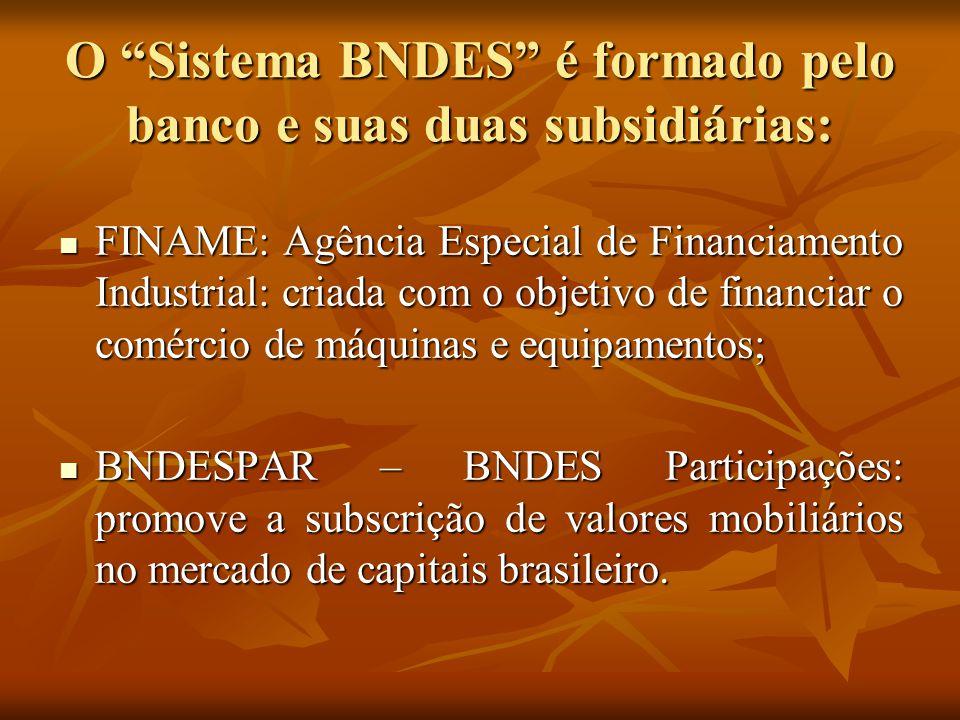 """O """"Sistema BNDES"""" é formado pelo banco e suas duas subsidiárias: FINAME: Agência Especial de Financiamento Industrial: criada com o objetivo de financ"""