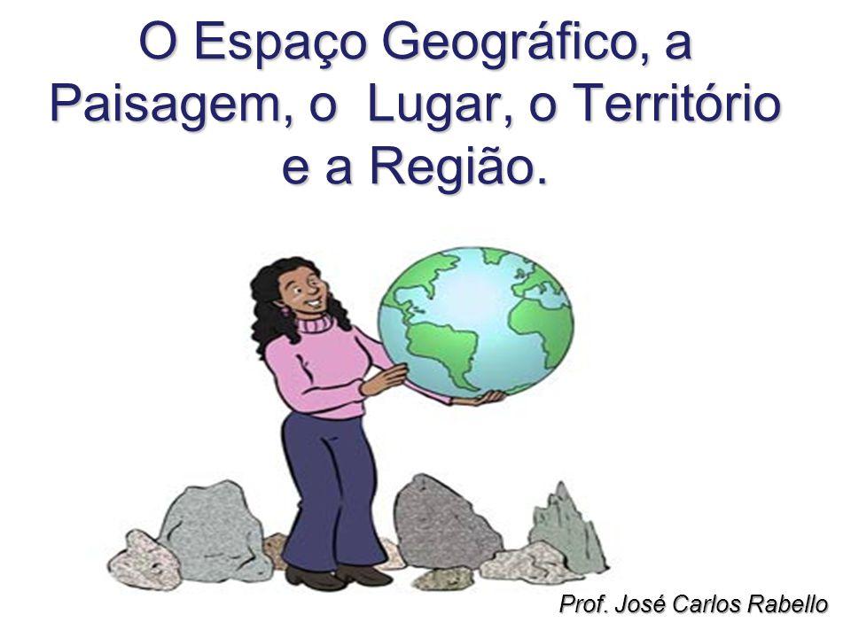 O Espaço Geográfico, a Paisagem, o Lugar, o Território e a Região. Prof. José Carlos Rabello