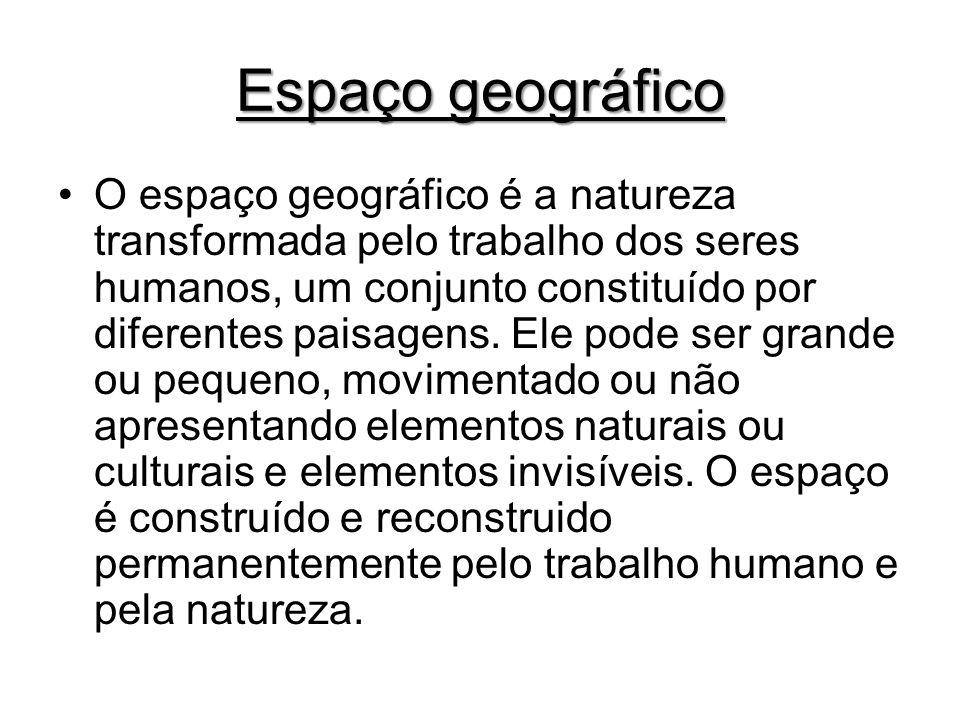 Espaço geográfico O espaço geográfico é a natureza transformada pelo trabalho dos seres humanos, um conjunto constituído por diferentes paisagens.