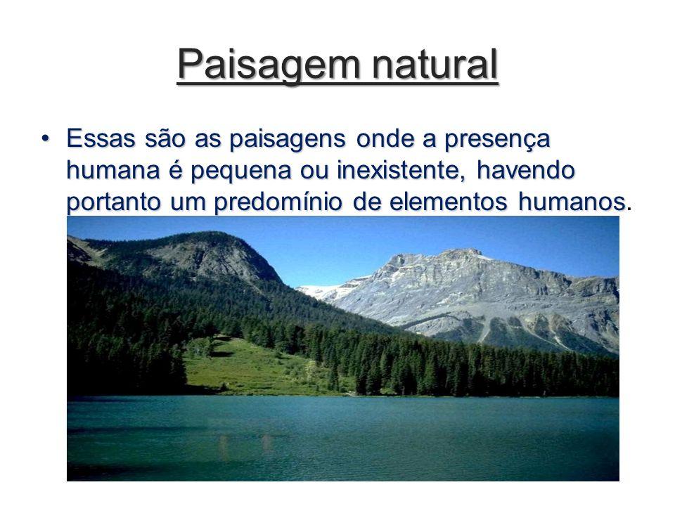 Paisagem natural Essas são as paisagens onde a presença humana é pequena ou inexistente, havendo portanto um predomínio de elementos humanosEssas são