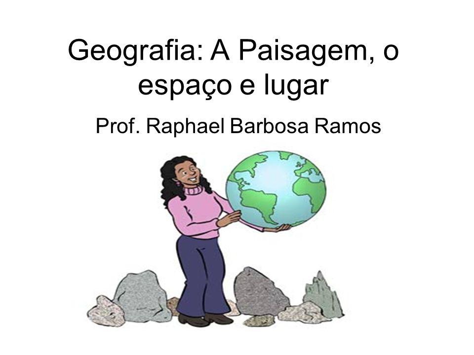 Geografia: A Paisagem, o espaço e lugar Prof. Raphael Barbosa Ramos
