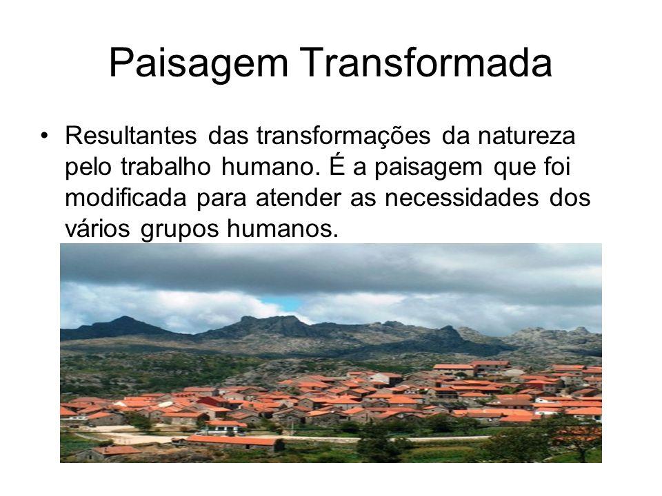 Paisagem Transformada Resultantes das transformações da natureza pelo trabalho humano.