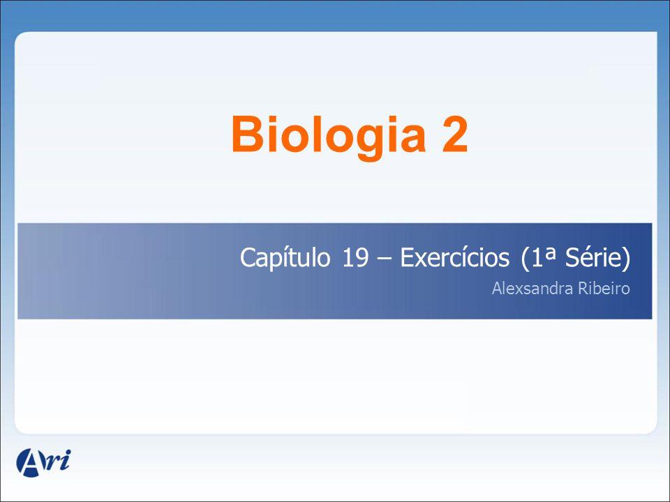 Biologia 2 Capítulo 19 – Exercícios (1ª Série) Alexsandra Ribeiro