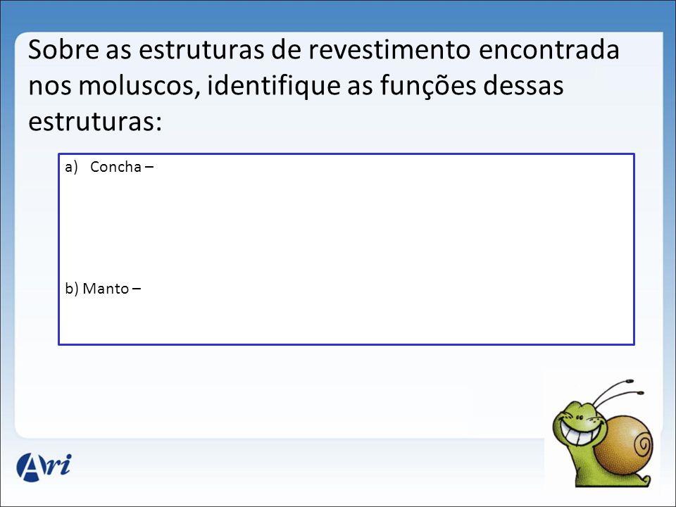 Sobre as estruturas de revestimento encontrada nos moluscos, identifique as funções dessas estruturas: a)Concha – b) Manto –
