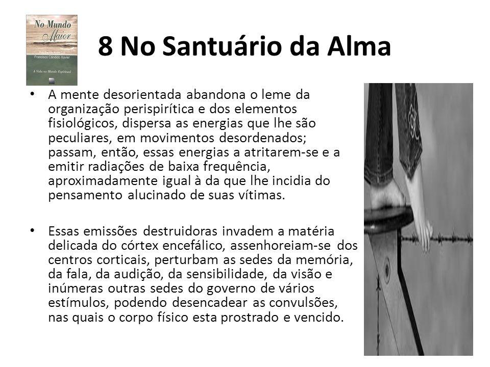 8 No Santuário da Alma A mente desorientada abandona o leme da organização perispirítica e dos elementos fisiológicos, dispersa as energias que lhe sã