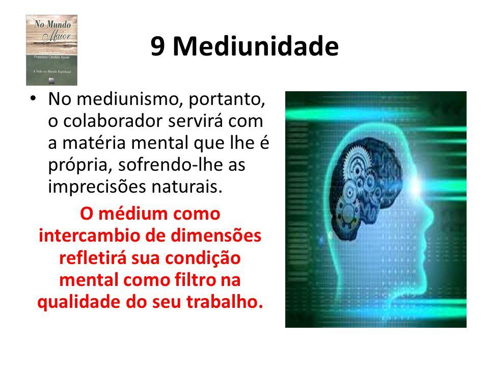 9 Mediunidade No mediunismo, portanto, o colaborador servirá com a matéria mental que lhe é própria, sofrendo-lhe as imprecisões naturais. O médium co