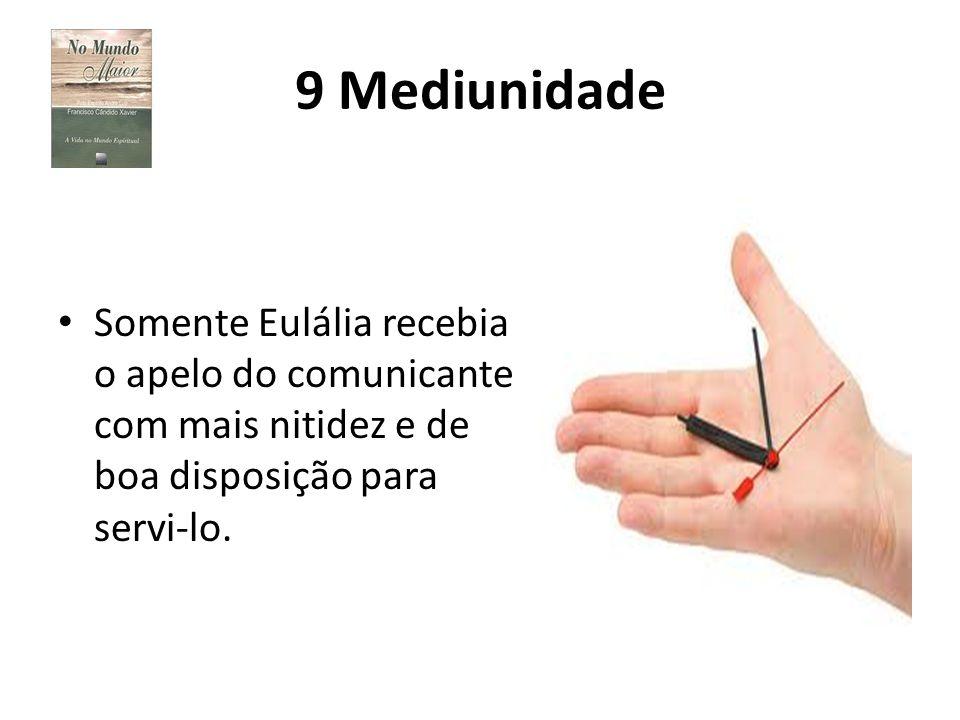 9 Mediunidade Somente Eulália recebia o apelo do comunicante com mais nitidez e de boa disposição para servi-lo.
