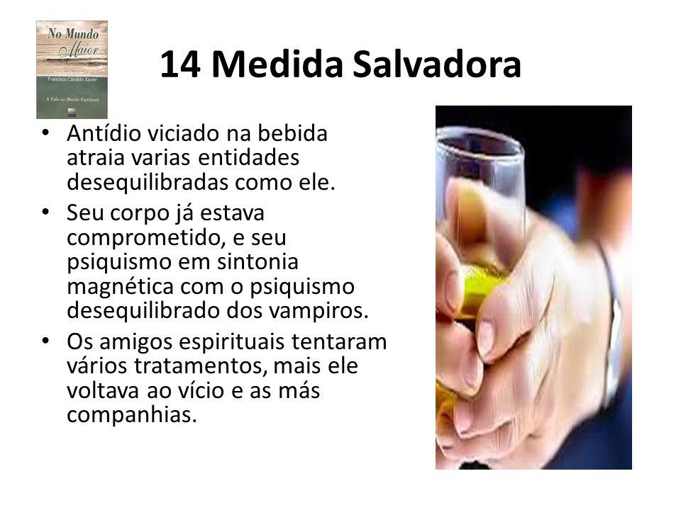 14 Medida Salvadora Antídio viciado na bebida atraia varias entidades desequilibradas como ele. Seu corpo já estava comprometido, e seu psiquismo em s