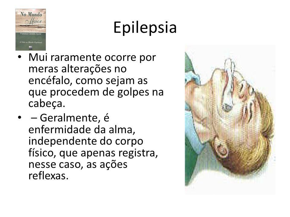 Epilepsia Mui raramente ocorre por meras alterações no encéfalo, como sejam as que procedem de golpes na cabeça. – Geralmente, é enfermidade da alma,