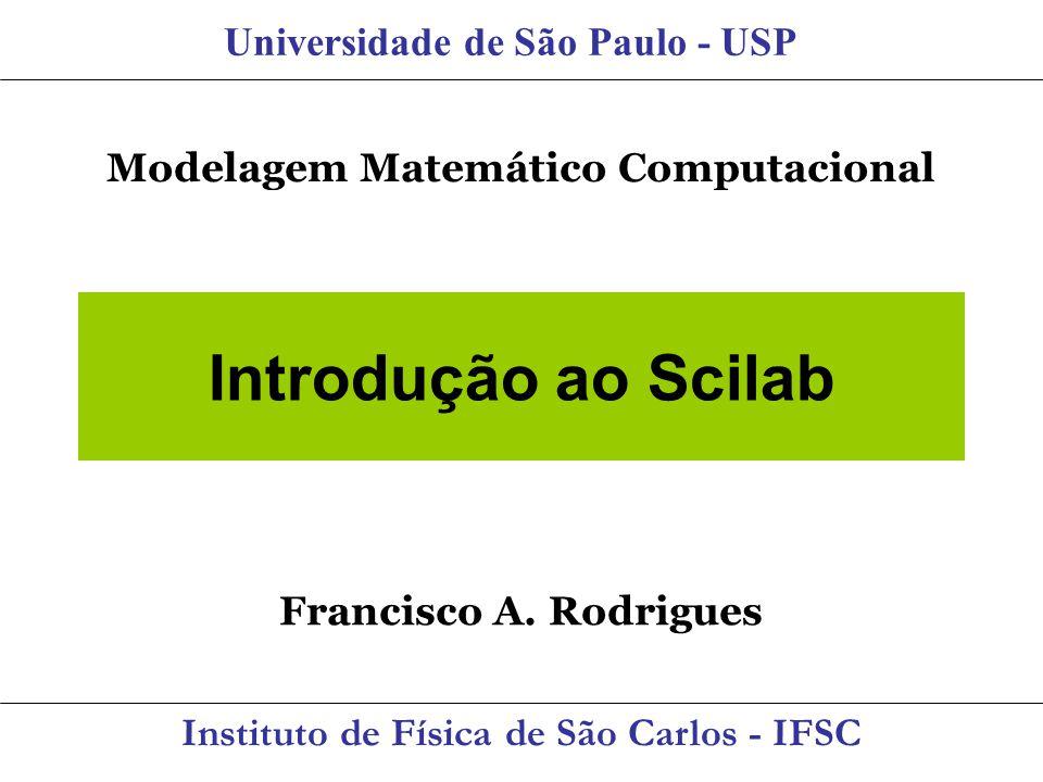 Introdução ao Scilab Universidade de São Paulo - USP Instituto de Física de São Carlos - IFSC Modelagem Matemático Computacional Francisco A. Rodrigue