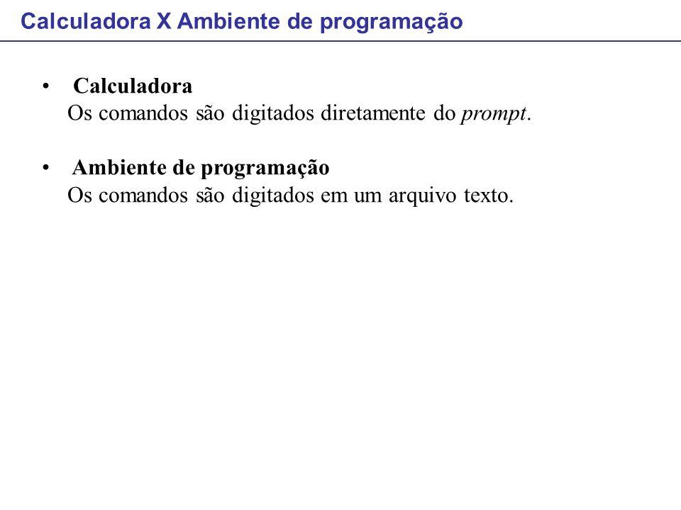Calculadora X Ambiente de programação Calculadora Os comandos são digitados diretamente do prompt. Ambiente de programação Os comandos são digitados e