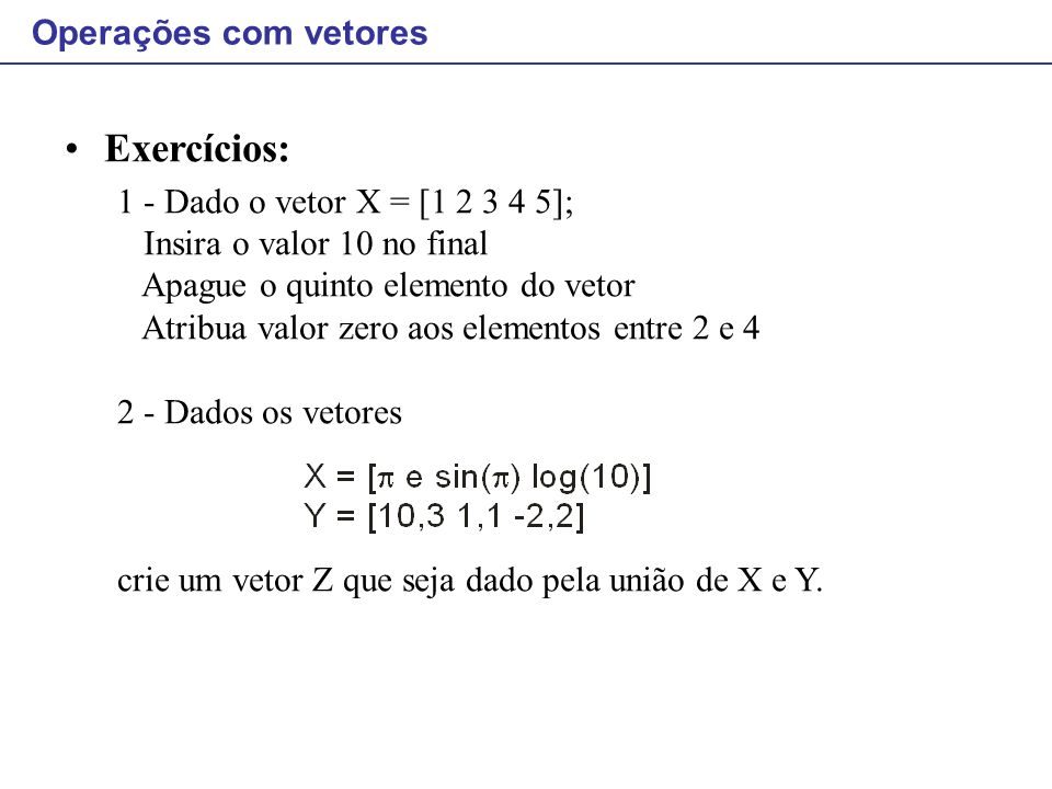 Operações com vetores Exercícios: 1 - Dado o vetor X = [1 2 3 4 5]; Insira o valor 10 no final Apague o quinto elemento do vetor Atribua valor zero ao
