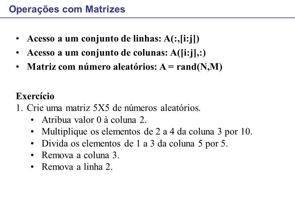 Acesso a um conjunto de linhas: A(:,[i:j]) Acesso a um conjunto de colunas: A([i:j],:) Matriz com número aleatórios: A = rand(N,M) Exercício 1.Crie um