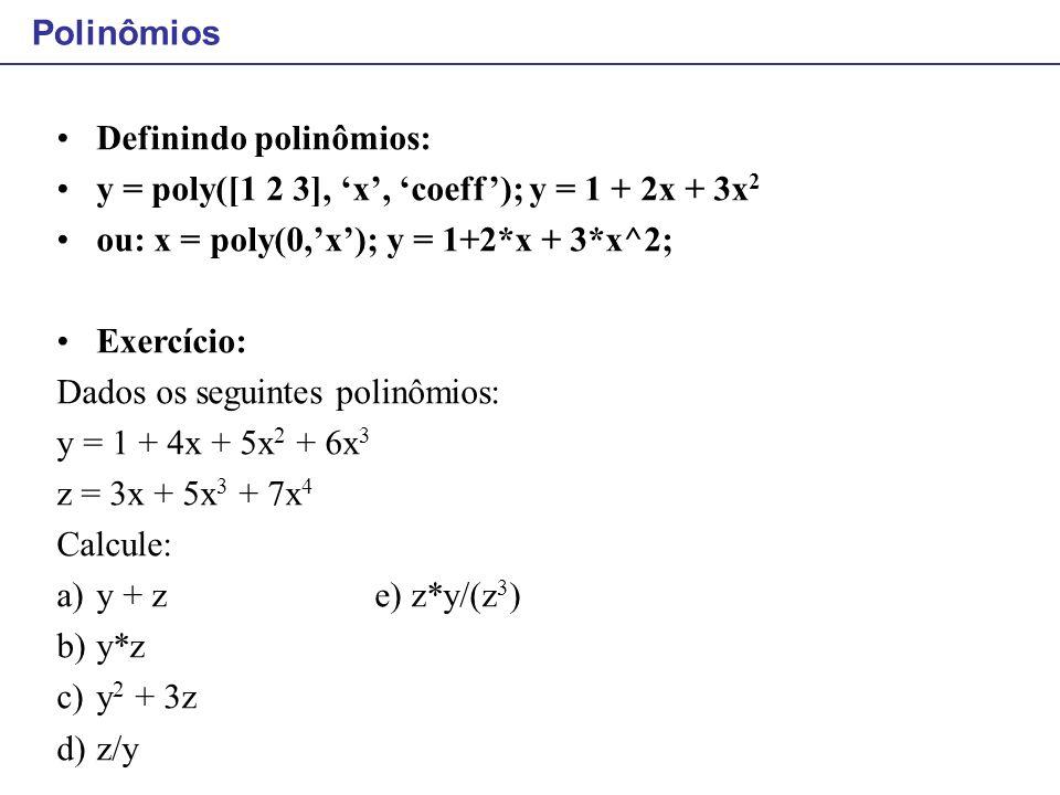 Definindo polinômios: y = poly([1 2 3], 'x', 'coeff'); y = 1 + 2x + 3x 2 ou: x = poly(0,'x'); y = 1+2*x + 3*x^2; Exercício: Dados os seguintes polinôm