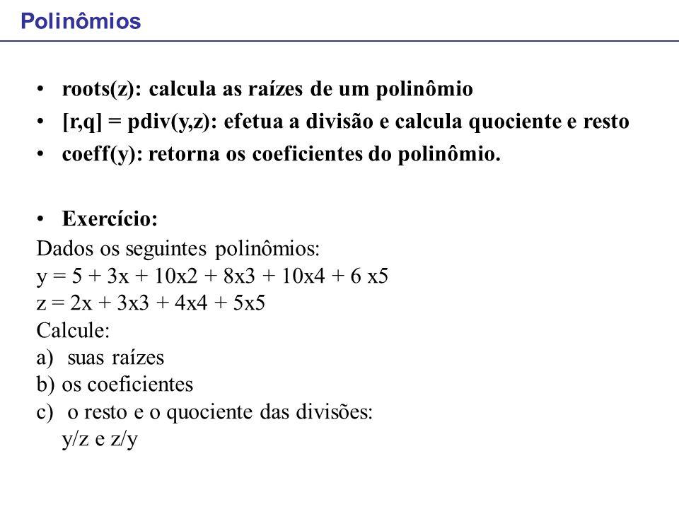 roots(z): calcula as raízes de um polinômio [r,q] = pdiv(y,z): efetua a divisão e calcula quociente e resto coeff(y): retorna os coeficientes do polin
