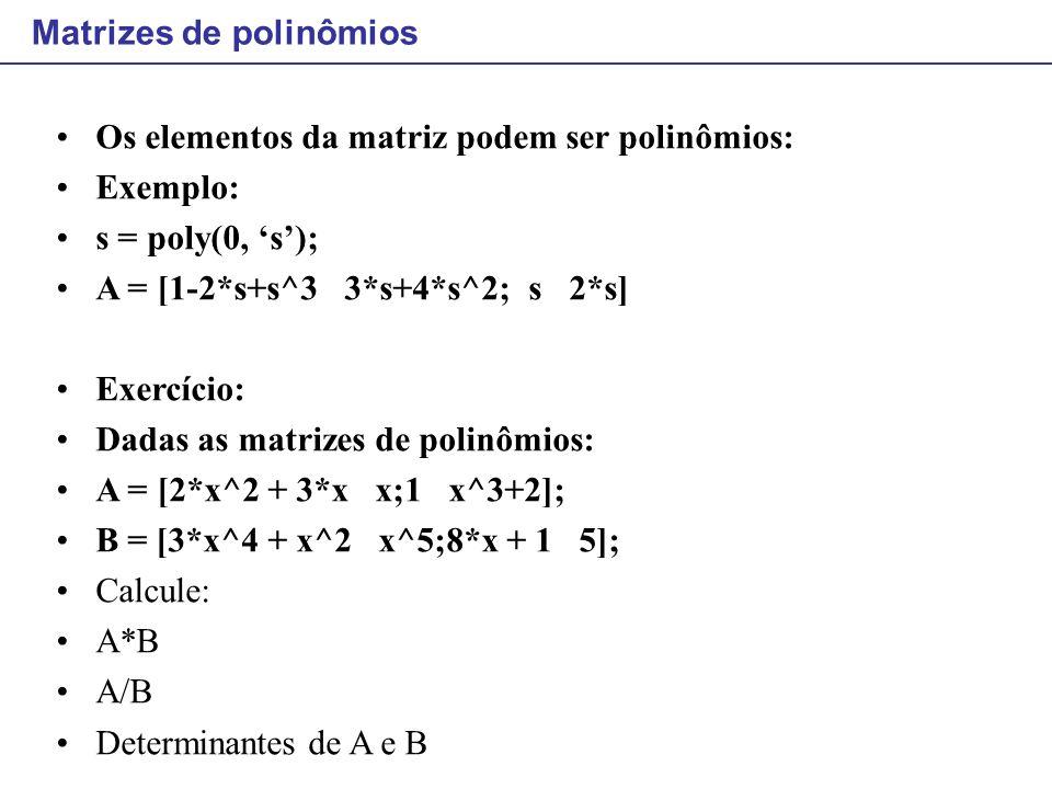 Matrizes de polinômios Os elementos da matriz podem ser polinômios: Exemplo: s = poly(0, 's'); A = [1-2*s+s^3 3*s+4*s^2; s 2*s] Exercício: Dadas as ma