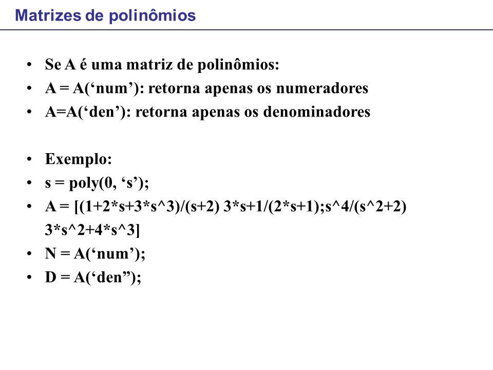 Matrizes de polinômios Se A é uma matriz de polinômios: A = A('num'): retorna apenas os numeradores A=A('den'): retorna apenas os denominadores Exempl
