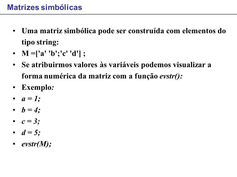 Matrizes simbólicas Uma matriz simbólica pode ser construída com elementos do tipo string: M =['a' 'b';'c' 'd'] ; Se atribuirmos valores às variáveis