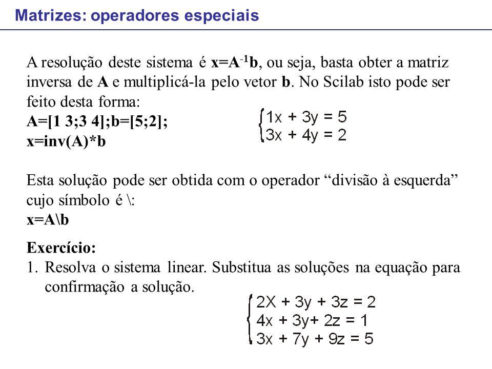 Matrizes: operadores especiais A resolução deste sistema é x=A -1 b, ou seja, basta obter a matriz inversa de A e multiplicá-la pelo vetor b. No Scila