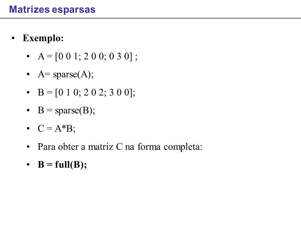 Matrizes esparsas Exemplo: A = [0 0 1; 2 0 0; 0 3 0] ; A= sparse(A); B = [0 1 0; 2 0 2; 3 0 0]; B = sparse(B); C = A*B; Para obter a matriz C na forma
