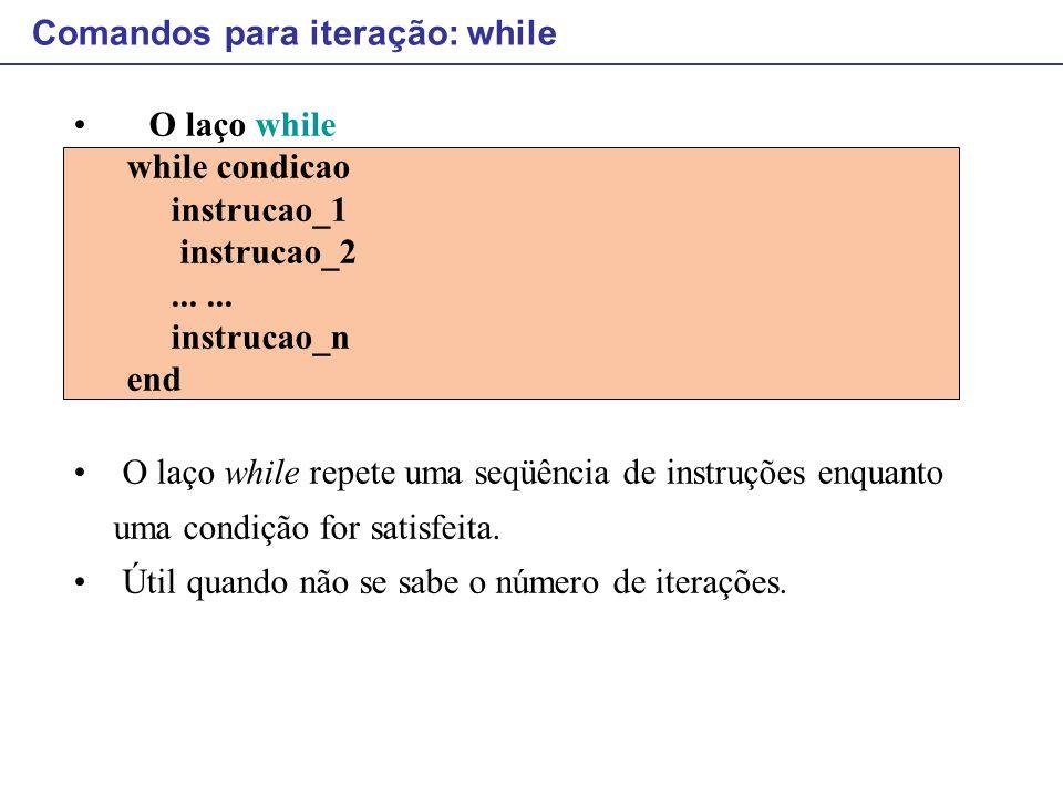Comandos para iteração: while O laço while while condicao instrucao_1 instrucao_2...... instrucao_n end O laço while repete uma seqüência de instruçõe