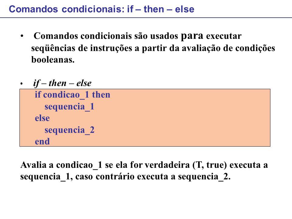 Comandos condicionais são usados para executar seqüências de instruções a partir da avaliação de condições booleanas. if – then – else if condicao_1 t