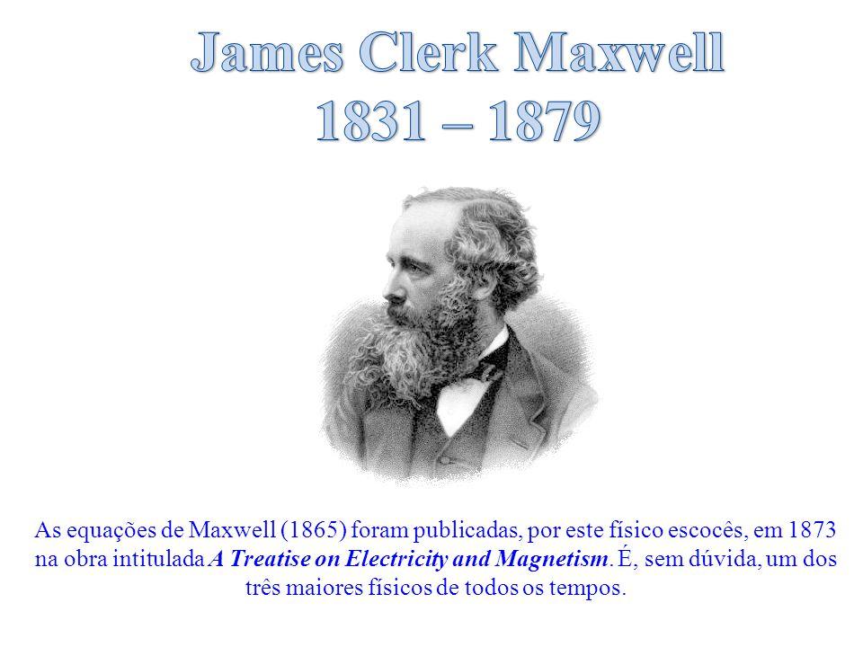 As equações de Maxwell (1865) foram publicadas, por este físico escocês, em 1873 na obra intitulada A Treatise on Electricity and Magnetism.