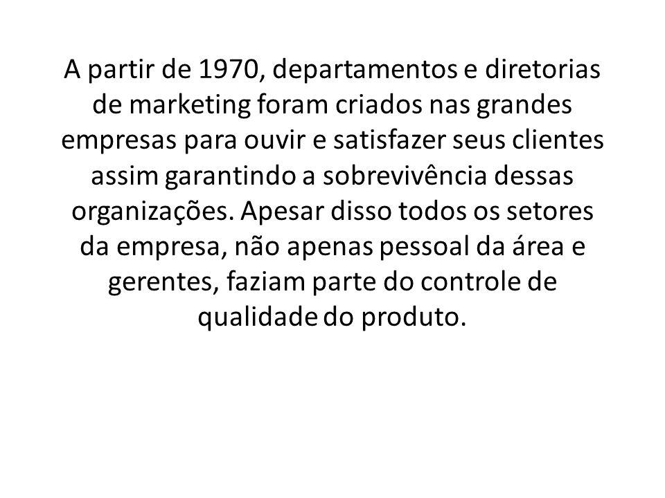 A partir de 1970, departamentos e diretorias de marketing foram criados nas grandes empresas para ouvir e satisfazer seus clientes assim garantindo a